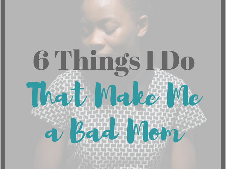 According to the media's Mom Police these are 6 things I do that make me a Bad Mom